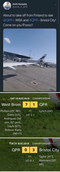 Football, Memes, and Bristol: Antti Korpela  @Antti K QPR  About to take off from Finland to see  @QPR-WBA and #QPR-Bristol City!  Come on you R'ssss!!   SAT 18 AUG 2018  CHAMPIONSHIP  West Brom  7 1 QPR  Phillips (29', 88),  FTLynch (34')  Gibbs (53'), HT11  Rodriguez (56  pen, 82' pen),  Gayle (67),  Robson-Kanu   TUE 21 AUG 2018  CHAMPIONSHIP  QPR  PR 0 3  Bristol City  FT Taylor (41),  HT 0-1 Weimann (50',  90') Football is a cruel sport  https://t.co/ONSP28rwQS