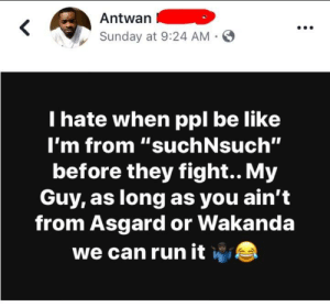 "Be Like, Run, and Sunday: Antwan  Sunday at 9:24 AM -  I hate when ppl be like  I'm from '""suchNsuch""  before they fight.. My  Guy, as long as you ain't  from Asgard or Wakanda  we can run itw WAKANDA F O R E V A"