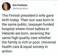"Club, Family, and Tumblr: Anu Partanen  @anupartanen  The Finnish president's wife gave  birth today. Their son was born in  the same public, taxpayer-funded  hospital where most babies in  Helsinki are born, receiving the  same high-quality care whether  the family is rich or poor. Universal  health care & equal society in  action. <p><a href=""http://laughoutloud-club.tumblr.com/post/170647041150/finnish-healthcare-system"" class=""tumblr_blog"">laughoutloud-club</a>:</p>  <blockquote><p>Finnish healthcare system</p></blockquote>"