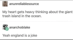 Fite me, Brits!: anunreliablesource  My heart gets heavy thinking about the giant  trash island in the ocean  anarchoblake  Yeah england is a joke Fite me, Brits!