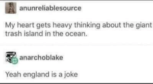 Dank, England, and Memes: anunreliablesource  My heart gets heavy thinking about the giant  trash island in the ocean.  anarchoblake  Yeah england is a joke me irl by ImpossibleBroccoli MORE MEMES