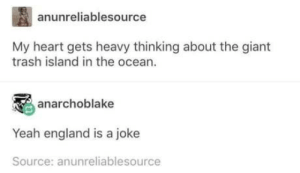 *tea drinking intensifies Oi mate….: anunreliablesource  My heart gets heavy thinking about the giant  trash island in the ocean.  anarchoblake  Yeah england is a joke  Source: anunreliablesource *tea drinking intensifies Oi mate….