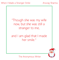 "Comfortable, Confidence, and Marriage: Anurag Sharma  When Made a Stranger Smile  ""Though she was my wife  now but she was still a  stranger to me,  and am glad that I made  her smile.""  The Anonymous Writer It was a big day for me, and, I am very sure, equally big for her, too. We were going to get married in a couple of hours. It was purely an arranged marriage and we were introduced enough only to know each other's names. We completed all the ceremonies and were announced as husband and wife thereafter.   Everyone present there had a sense of joy in the very moment, and so did I have; in fact, a bit more than them. Anyway, while all the further proceedings were being done that surely didn't include me; I was sitting calmly in my car. After sometime, my wife stepped inside the car with teary eyes and her parents and family bid her a goodbye. With all the quick suggestions and exchange of emotions, it came to an end and the car started moving. There was a deafening silence inside, which was breaking every now and then with her quiet sobbing. I was dying to start a conversation and make the atmosphere comfortable, but didn't know how to. I hesitantly put my hand on hers, hoping to make her feel good and to show my concern. She gasped and pulled back her hand in a reflex. I too pulled back mine. After that, I didn't do a thing for the rest of our ride home.  My mother and other relatives were there, who welcomed us and after necessary rituals, took her to the bedroom and I stayed in the hall with some of my friends. I got a lot of lessons from my friends and cousins about the first night; some of them fun, some of them serious. I welcomed all of them with a friendly smile and after a while, I was sent to my room. I opened the door slightly and just as I closed it behind me, I noticed a sense of fear in her eyes. As I moved close to my bed, her restlessness could be seen increasing by the nervous fidgeting of her hands. The moment I stepped into my bed, she slightly slid away. Her head was lowered, she refused to meet my eyes and her hands were constantly clutching the bed sheet.   Knowing the awkwardness of situation and the tension in air, I finally decided to speak. I put my hand under her chin, lifted her head and before she could be worried about it, I began speaking- ""Look Sneha, I know very well that it is quite tough for you to share a bed with a stranger. When we both got married today, many things changed for both of us. But still, there is a huge difference. I changed my status from bachelor to married, you changed your whole identity. I got one more person in my life to take care of, you got a whole family. I am still on my velvet mattress that I always sleep in, you got a whole different house. I will wake up everyday with familiar faces to look at, you have got to be dealing with new ones. You have to adjust yourself according to the new people around you. It is going to be very hard, I know. In a sense, it is all alien to you, everything is new, changed. I respect you, and in time I will grow to love you, hopefully like you will too; but as of now, you are stranger to me. I am not going to make you share a bed with a stranger. I am surely your husband for everyone, but I'll be more than willing to be your friend first. So, be assured that I am never going to touch you against your will"".   By this time, her worries seemed to have lessened. I put forth my hand in front of her, which after a bit of hesitation, she shook.  ""Friends?"" I asked. ""Friends"", she replied confidently. We both laughed.   We then spent the whole night talking and she became really comfortable with me. It was a night well spent. Though she was my wife now, but she was still a stranger to me, and I am glad that I made her smile.  -Anurag Sharma, sent via inbox, edited by The Anonymous Writer team."