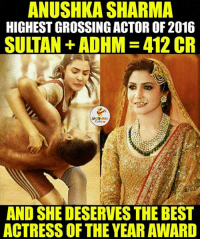 True...: ANUSHKA SHARMA  HIGHEST GROSSING ACTOR OF 2016  SULTAN ADHM- 412 CR  AND SHE DESERVES THE BEST  ACTRESS OF THE YEARAWARD True...
