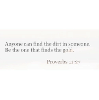 proverbs: Anvone can find the dirt in someone.  Be the one that finds the gold.  Proverbs 11:27