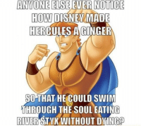 Disney, Tumblr, and Blog: ANVONE  ELSE  EVER  NOTICE  HOW DISNEV  HERCULES A GINGER  MADE  SOTHAT HE COULD SWIM  THROUGH THE SOUL EATING  RIVER STYX WITHOUT DYINGE epicjohndoe:  Disney's Most Famous Ginger