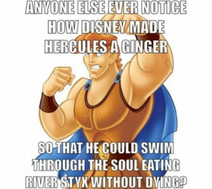 epicjohndoe:  Disney's Most Famous Ginger: ANVONE  ELSE  EVER  NOTICE  HOW DISNEV  HERCULES A GINGER  MADE  SOTHAT HE COULD SWIM  THROUGH THE SOUL EATING  RIVER STYX WITHOUT DYINGE epicjohndoe:  Disney's Most Famous Ginger