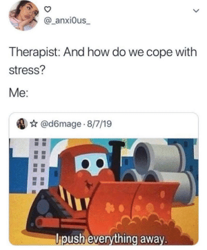 cope: @_anxi0us_  L  Therapist: And how do we cope with  stress?  Me:  @d6mage 8/7/19  ipush everything away.