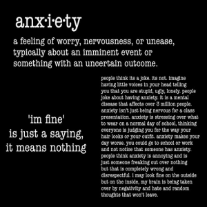 anxietyproblem:  This blog is Dedicated to anyone suffering from Anxiety! Please Follow Us if You Can Relate: ANXIETYPROBLEMS: anxiety  a feeling of worry, nervousness, or unease,  typically about an imminent event or  something with an uncertain outcome.  people think its a joke. its not. imagine  having little voices in your head telling  you that you are stupid, ugly, lonely. people  joke about having anxiety. it is a mental  disease that affects over 3 million people.  anxiety isn't just being nervous for a class  presentation. anxiety is stressing over what  to wear on a normal day of school, thinking  everyone is judging you for the way your  hair looks or your outfit. anxiety makes your  day worse. you could go to school or work  and not notice that someone has anxiety.  people think anxiety is annoying and is  just someone freaking out over nothing  but that is completely wrong and  disrespectful i may look fine on the outside  but on the inside, my brain is being taken  over by negativity and hate and random  thoughts that won't leave  im fine' anxietyproblem:  This blog is Dedicated to anyone suffering from Anxiety! Please Follow Us if You Can Relate: ANXIETYPROBLEMS