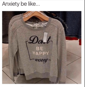 Anxiety be like..: Anxiety be like.  Dal  BE  HAPPY  wory  antisocial_buttern Anxiety be like..