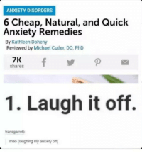 Anxiety, Michael, and Phd: ANXIETY DISORDERS  6 Cheap, Natural, and Quick  Anxiety Remedies  By Kathleen Doheny  Reviewed by Michael Cutler, DO, PhD  7K  shares  1. Laugh it off.  transgarret:  Imao (laughing my anxiety off)