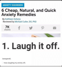 Anxiety, Michael, and Irl: ANXIETY DISORDERS  6 Cheap, Natural, and Quick  Anxiety Remedies  By Kathleen Doheny  Reviewed by Michael Cutler, DO, PhD  7K  shares  1. Laugh it off.  transgarrett  Imao (laughing my anxiety off) me_irl