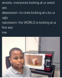 Yep: anxiety: everyones looking at ur weird  ass  depression: no ones looking at u bc ur  ugly  narcissism: the WORLD is looking at ur  fine ass  me: Yep