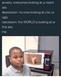 Advice, Ass, and Memes: anxiety: everyones looking at ur weird  ass  depression: no ones looking at u bc ur  ugly  narcissism: the WORLD is looking at ur  fine ass  me: honestly how I've been feeling the past few weeks. How do you guys deal with negative thoughts? I need advice.