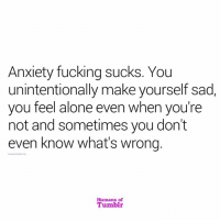 unintentionally: Anxiety fucking sucks. You  unintentionally make yourself sad,  you feel alone even when you're  not and sometimes you don't  even know what's wrong.  Humans of  Tumblr