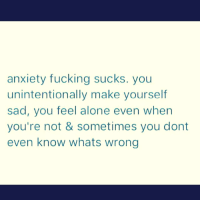 unintentional: anxiety fucking sucks. you  unintentionally make yourself  sad, you feel alone even when  you're not & sometimes you dont  even know whats wrong