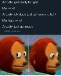Anxiety: get ready to fight  Me: what  Anxiety: idk dude just get ready to fight  Me: fight what  Anxiety: just get ready  12/8/18, 8:04 AM