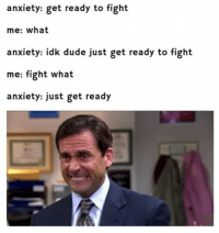 Dude, Anxiety, and MeIRL: anxiety: get ready to fight  me: what  anxiety: idk dude just get ready to fight  me: fight what  anxiety: just get ready Meirl