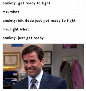 Dank, Dude, and Memes: anxiety: get ready to fight  me: what  anxiety: idk dude just get ready to fight  me: fight what  anxiety: just get ready Meirl by _bajz_ MORE MEMES