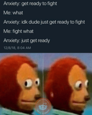 Dank, Dude, and Memes: Anxiety: get ready to fight  Me: what  Anxiety: idk dude just get ready to fight  Me: fight what  Anxiety: just get ready  12/8/18, 8:04 AM Hearing combat music but not seeing enemies by ClassicDecimus12 MORE MEMES