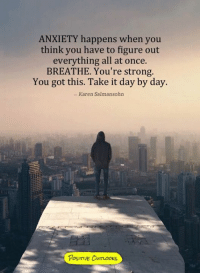 Memes, Anxiety, and Strong: ANXIETY happens when you  think you have to figure out  everything all at once.  BREATHE. You're strong.  You got this. Take it day by day.  Karen Salmansohn