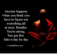 Anxiety: Anxiety happens  When you think you  have to figure out  everything all  at once. Breathe  You're strong.  You got this.  Take it day by day.  e-buddhism com