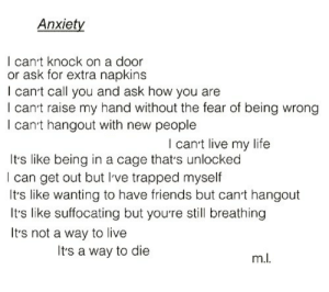 littlesadaddict:✏ Credit: M.L: Anxiety  I can't knock on a door  or ask for extra napkins  I cant call you and ask how you are  I can't raise my hand without the fear of being wrong  l can't hangout with new people  I cant live my life  Its like being in a cage that's unlocked  I can get out but Ive trapped myself  It's like wanting to have friends but cant hangout  Its like suffocating but youre still breathing  It's not a way to live  Its a way to die littlesadaddict:✏ Credit: M.L