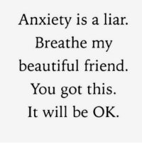you got this: Anxiety is a liar.  Breathe my  beautiful friend  You got this.  It will be OK