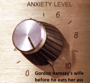 turning it up to eleven: ANXIETY LEVEL  6  8  10  0 Gordon Ramsay's wife  before he eats her ass turning it up to eleven