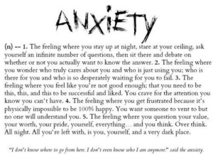"transgressivepistoleer:  anxietyproblem: Don't Forget to Follow us on Facebook: https://www.facebook.com/AnxietyProblem/  2, 3, 4, and 5. : ANXİETy  (n)1. The feeling where you stay up at night, stare at your ceiling, ask  yourself an infinite number of questions, then sit there and debate on  whether or not you actually want to know the answer. 2. The feeling where  you wonder who truly cares about you and who is just using you; who is  there for you and who is so desperately waiting for you to fail. 3. The  feeling where you feel like you're not good enough; that you need to be  this, this, and this to be successful and liked. You crave for the attention you  know you can't have. 4. The feeling where you get frustrated because it's  physically impossible to be 100% happy. You want someone to vent to but  no one will understand you. 5. The feeling where you question your value  your worth, your pride, yourself, everything... and you think. Over think  All night. All you're left with, is you, yourself, and a very dark place.  ""I don't know where to go from here.I don't even know who 1 am anymore"" said the anxiety transgressivepistoleer:  anxietyproblem: Don't Forget to Follow us on Facebook: https://www.facebook.com/AnxietyProblem/  2, 3, 4, and 5."