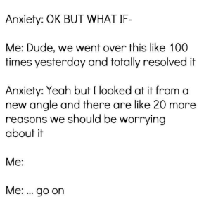 meirl: Anxiety: OK BUT WHAT IF-  Me: Dude, we went over this like 100  times yesterday and totally resolved it  Anxiety: Yeah but I looked at it from a  new angle and there are like 20 more  reasons we should be worrying  about it  Me:  Me:. go on meirl