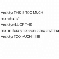 Memes, 🤖, and Hot-Meme: Anxiety: THIS IS TOO MUCH  me: what is?  Anxiety:ALL OF THIS  me: im literally not even doing anything  Anxiety: TOO MUCH!!!!!!!!! @mytherapistsays with the HOT memes!