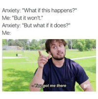 """Well played, brain.: Anxiety: 'What if this happens?""""  Me: """"But it won't.""""  Anxiety: """"But what if it does?""""  Me  You got me there Well played, brain."""