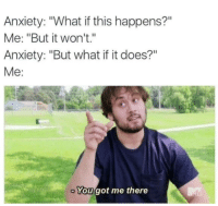 "Dank, Anxiety, and 🤖: Anxiety: ""What if this happens?""  Me: ""But it won't.""  Anxiety: ""But what if it does?""  Me:  You got me there But what if it does?"