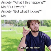 """Funny, Anxiety, and Got: Anxiety: """"What if this happens?""""  Me: """"But it won't.""""  Anxiety: """"But what if it does?""""  Me:  You got me there Got me there 😡"""
