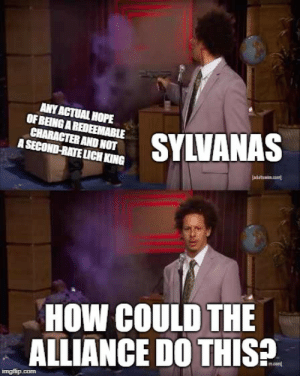 Who Killed Hannibal Meme - Imgflip: ANY ACTUAL HOPE  OF BEING A REDEEMABLE  CHARACTER AND NOT  A SECOND-RATE LUCH KING  SYLVANAS  jadatim.co  HOW COULD THE  ALLIANCE DO THIS  ncom  imgflip.com Who Killed Hannibal Meme - Imgflip