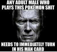 Funny Greetings: ANY ADULT MALE WHO  PLAYS THIS POKEMON SHIT  NEEDS TO IMMEDIATELY TURN  IN HIS MAN CARD