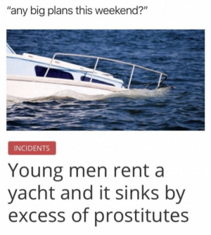 "Bruh via /r/funny https://ift.tt/2QdfMqu: ""any big plans this weekend?""  INCIDENTS  Young men rent a  yacht and it sinks by  excess of prostitutes Bruh via /r/funny https://ift.tt/2QdfMqu"