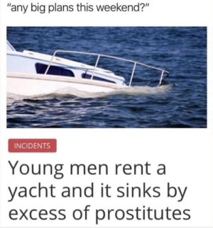 "Too many hoes,not enough boat: ""any big plans this weekend?""  INCIDENTS  Young men rent a  yacht and it sinks by  excess of prostitutes Too many hoes,not enough boat"