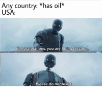 Congratulations, Usa, and You: Any countrv: *has oil*  USA:  Congratulations, you are being rescued  Please do not resist Exactly
