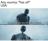 Congratulations, Iraq, and United: Any country: *has oil  USA:  Congratulations, you are being rescuea  Please do not resist The United States invasion of Iraq (c. 2003)