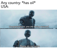 Be Like, Congratulations, and Usa: Any country: *has oil*  USA  Congratulations, you are being rescued  Please do not resist. It do be like