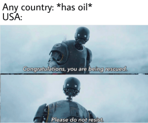 Congratulations You: Any country: *has oil*  USA:  Congratulations, you are being rescued.  Please do not resist.