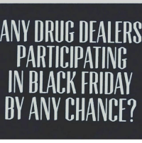 Asking for a friend: ANY DRUG DEALERS  PARTICIPATING  IN BLACK FRIDAY  BY ANY CHANCE? Asking for a friend