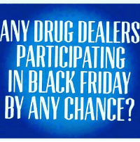 😂😂😂😂: ANY DRUG DEALERS  PARTICIPATING  IN BLACK FRIDAY  BY ANY CHANCE? 😂😂😂😂