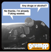 Drugs, Facebook, and Memes: Any drugs or alcohol?  No thanks. I'm already  f*cking wasted.  facebook.com/grumpyoldgits  Backland Media 2016 I'll pass, officer.