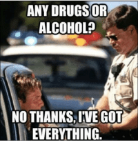 Thanks Meme: ANY DRUGS OR  ALCOHOL?  NO THANKS, IVE GOT  EVERYTHING