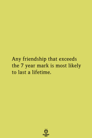 Most Likely: Any friendship that exceeds  the 7 year mark is most likely  to last a lifetime.
