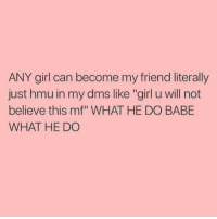 """True: ANY girl can become my friend literally  just hmu in my dms like """"girl u will not  believe this mf"""" WHAT HE DO BABE  WHAT HE DO True"""