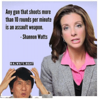 Wings, Conservative, and Goofy: Any gun that ShootS more  than 10 rounds per minute  is an assault weapon.  Shannon Watts  ALWAYS RIGHT You're goofy af, Shannon... DeplorableLivesMatter AllLivesMatter Deplorables BlueLivesMatter liberals libbys democraps liberallogic liberal ccw247 conservative constitution presidenttrump nobama stupidliberals merica america stupiddemocrats donaldtrump trump2016 patriot trump yeeyee presidentdonaldtrump draintheswamp makeamericagreatagain trumptrain maga Add me on Snapchat and get to know me. Don't be a stranger: thetypicallibby Partners: @tomorrowsconservatives 🇺🇸 @too_savage_for_democrats 🐍 @thelastgreatstand 🇺🇸 @always.right 🐘 TURN ON POST NOTIFICATIONS! Make sure to check out our joint Facebook - Right Wing Savages Joint Instagram - @rightwingsavages Joint Twitter - @wethreesavages Follow my backup page: @the_typical_liberal_backup